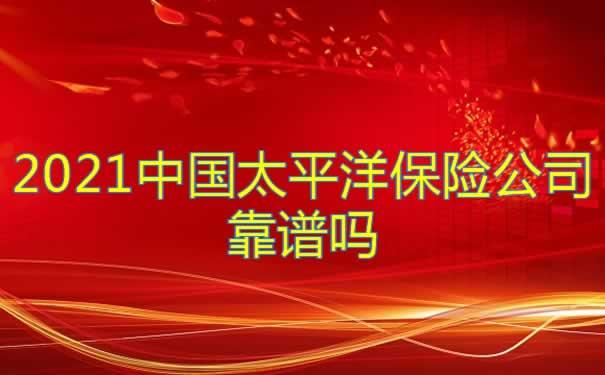 2021中国太平洋保险公司靠谱吗?偿还能力?太平洋保险