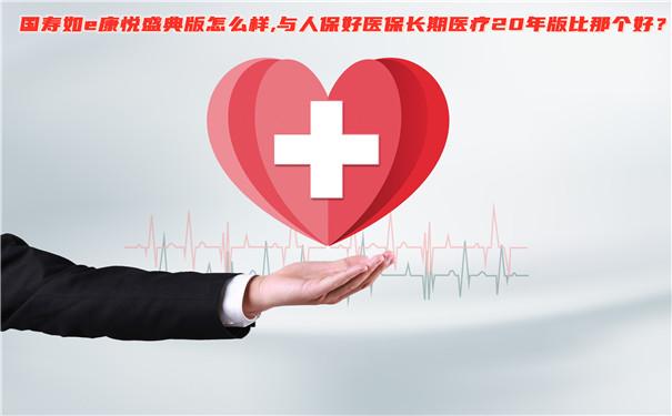 国寿如e康悦盛典版怎么样?与人保好医保长期医疗20年版那个好?