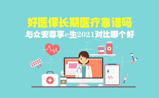 好医保长期医疗靠谱吗?与众安尊享e生2021对比哪个好?