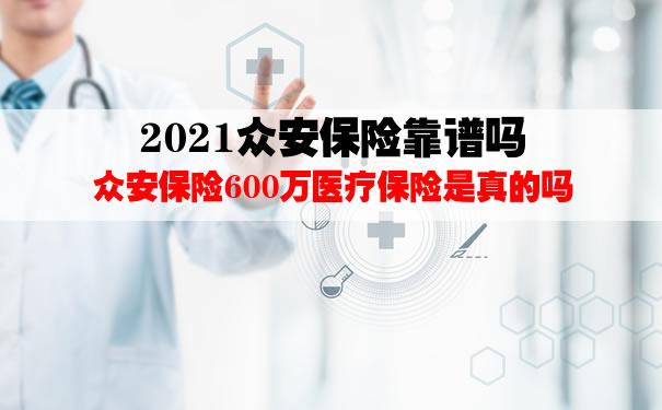 2021众安保险靠谱吗?众安保险600万医疗保险是真的吗?怎么样