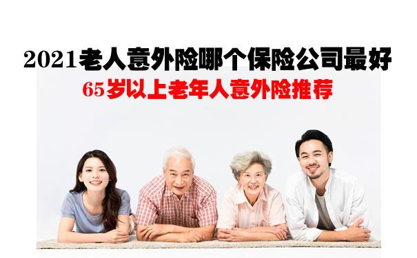 65岁以上老年人意外险推荐!2021老人意外险哪个保险公司最好