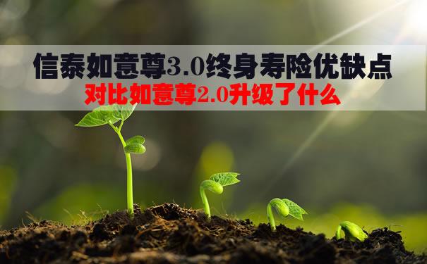 信泰如意尊3.0终身寿险优缺点?对比如意尊2.0升级了什么?