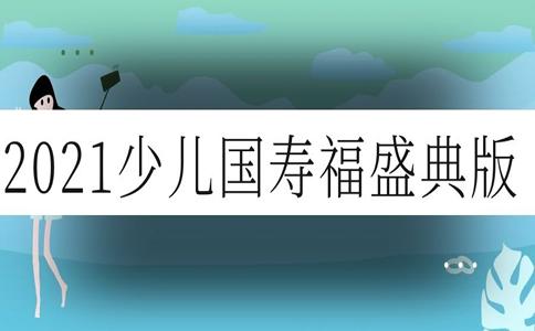 2021少儿国寿福盛典版值得买吗?给孩子怎么样?靠谱吗?