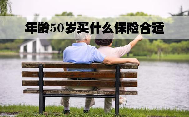 年龄50岁买什么保险合适?2021年龄50岁买什么保险合适?