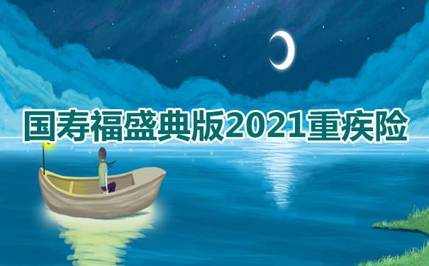 重疾险推荐!国寿福盛典版2021重疾险值不值得买?靠谱吗?