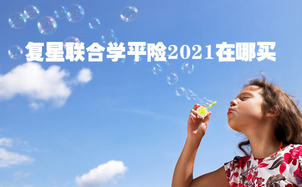 2021学平险怎么买?复星联合学平险2021性价比高吗