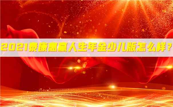 2021泰康惠赢人生年金险少儿版怎么样?收益如何?期满