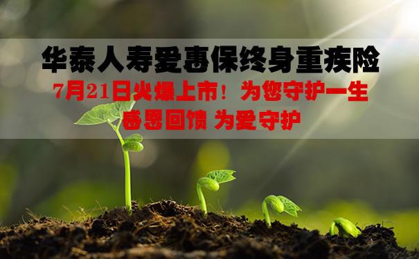 2021华泰人寿爱惠保终身重疾险怎么样?多少钱一年?案例演示