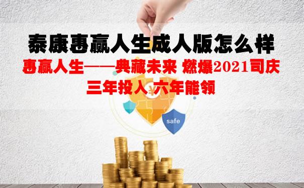 2021泰康惠赢人生成人版怎么样?什么保险?收益好不好?保障