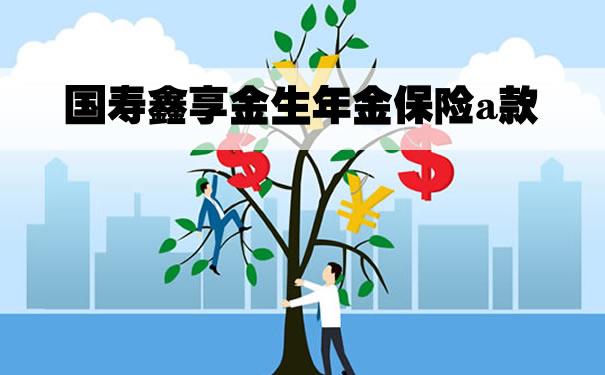 国寿鑫享金生年金保险a款三年交收益?适合谁买?投保案例
