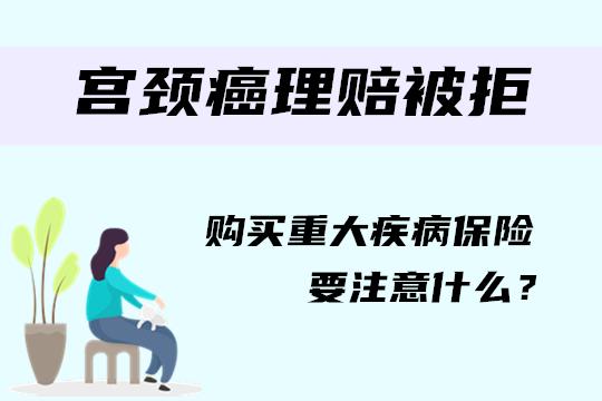 宫颈癌申请保险理赔又是被拒?购买重疾险要注意什么?